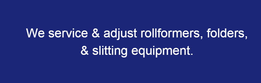 We Setup, Service and Adjust all Rollformers, Folders and Slitting Equipment in the Metal Business Industry